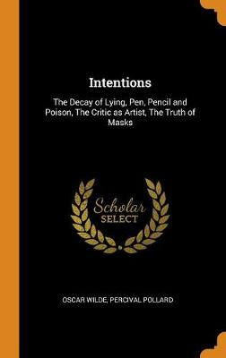 Intentions: The Decay of Lying, Pen, Pencil and Poison, the Critic as Artist, the Truth of Masks by Oscar Wilde