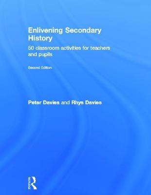 Enlivening Secondary History: 50 Classroom Activities for Teachers and Pupils by Peter Davies