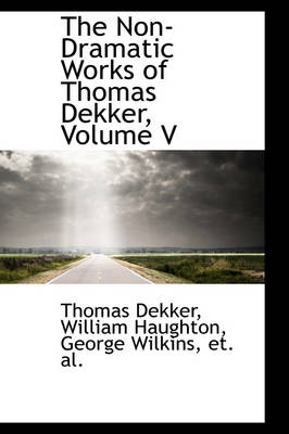 The Non-Dramatic Works of Thomas Dekker, Volume V by Thomas Dekker