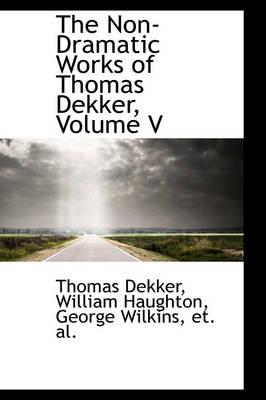 The Non-Dramatic Works of Thomas Dekker, Volume V by Thomas Dekker