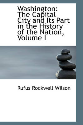 Washington: The Capital City and Its Part in the History of the Nation, Volume I by Rufus Rockwell Wilson