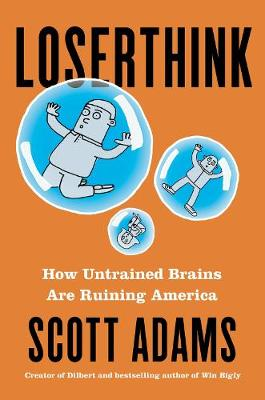 Loserthink: How Untrained Brains Are Ruining the World by Scott Adams