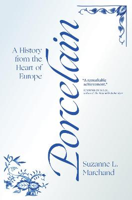 Porcelain: A History from the Heart of Europe by Suzanne L. Marchand