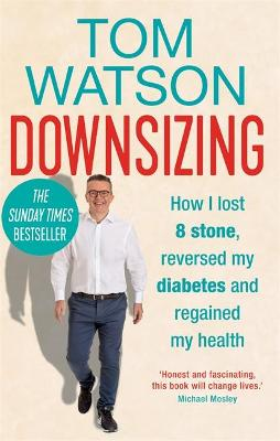 Downsizing: How I lost 8 stone, reversed my diabetes and regained my health - THE SUNDAY TIMES BESTSELLER by Tom Watson