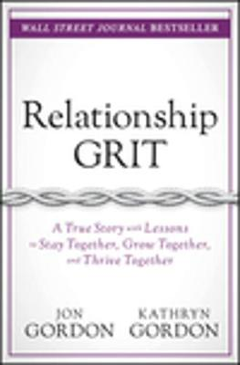 Relationship Grit: A True Story with Lessons to Stay Together, Grow Together, and Thrive Together by Jon Gordon