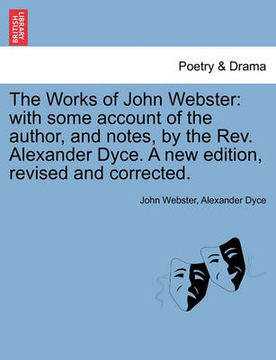 The Works of John Webster: With Some Account of the Author, and Notes, by the REV. Alexander Dyce. a New Edition, Revised and Corrected. by John Webster