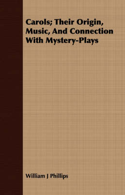 Carols; Their Origin, Music, And Connection With Mystery-Plays by William J. Phillips