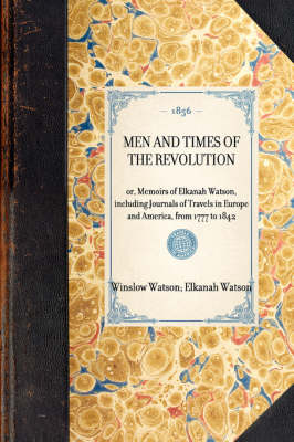 Men and Times of the Revolution: Or, Memoirs of Elkanah Watson, Including Journals of Travels in Europe and America, from 1777 to 1842 by Winslow C Watson