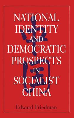 National Identity and Democratic Prospects in Socialist China by Edward Friedman