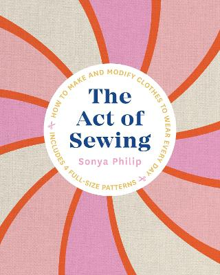 The Act of Sewing: How to Make and Modify Clothes to Wear Every Day by Sonya Philip
