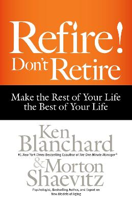 Refire! Don't Retire: Make the Rest of Your Life the Best of Your Life by Ken Blanchard
