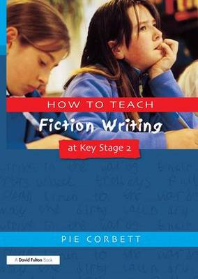 How to Teach Fiction Writing at Key Stage 2 by Pie Corbett