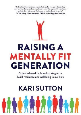 Raising a Mentally Fit Generation: Science-Based Tool & Strategies to Build Resilience & Wellbeing in Ourkids by Kari Sutton