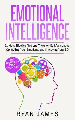Emotional Intelligence: 21 Most Effective Tips and Tricks on Self Awareness, Controlling Your Emotions, and Improving Your EQ (Emotional Intelligence Series) (Volume 5) by Ryan James
