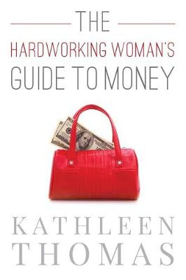 The Hardworking Woman's Guide to Money by Kathleen Thomas