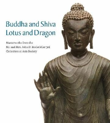 Buddha and Shiva, Lotus and Dragon: Masterworks from the Mr. And Mrs. John D. Rockefeller 3rd Collection at Asia Society by Adriana Proser
