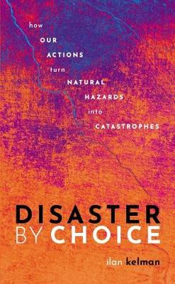 Disaster by Choice: How our actions turn natural hazards into catastrophes by Ilan Kelman