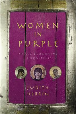 Women in Purple: Three Byzantine Empresses by Judith Herrin