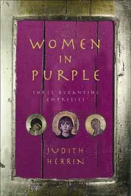Women in Purple: Three Byzantine Empresses by Judith Herrin