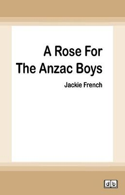 A A Rose for the Anzac Boys by Jackie French