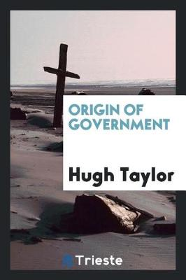 Origin of Government by Hugh Taylor