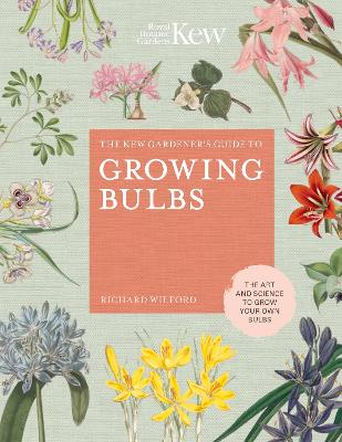The Kew Gardener's Guide to Growing Bulbs: The art and science to grow your own bulbs by Richard Wilford