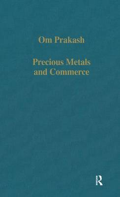 Precious Metals and Commerce: The Dutch East India Company in the Indian Ocean Trade by Om Prakash