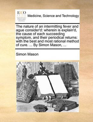 The Nature of an Intermitting Fever and Ague Consider'd: Wherein Is Explain'd, the Cause of Each Succeeding Symptom, and Their Periodical Returns: With the Best and Most Rational Method of Cure. ... by Simon Mason, by Simon Mason