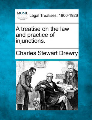 A Treatise on the Law and Practice of Injunctions. by Charles Stewart Drewry