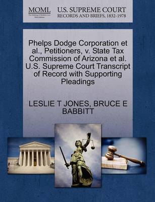 Phelps Dodge Corporation et al., Petitioners, V. State Tax Commission of Arizona et al. U.S. Supreme Court Transcript of Record with Supporting Pleadings by Leslie T Jones