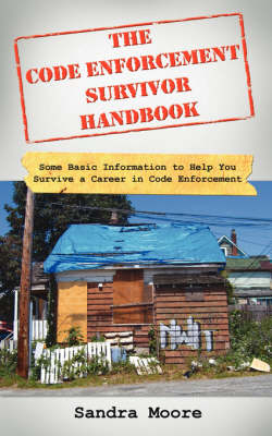 The Code Enforcement Survivor Handbook: Some Basic Information to Help You Survive a Career in Code Enforcement by Sandra Moore