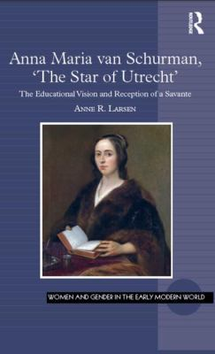 Anna Maria van Schurman, 'The Star of Utrecht': The Educational Vision and Reception of a Savante by Anne R. Larsen
