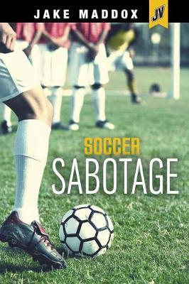 Soccer Sabotage by Jake Maddox
