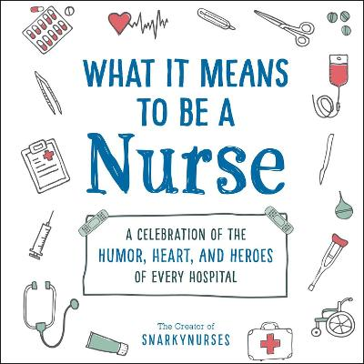 What It Means to Be a Nurse: A Celebration of the Humor, Heart, and Heroes of Every Hospital book