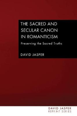 The Sacred and Secular Canon in Romanticism by Dean of the Divinity Faculty David Jasper