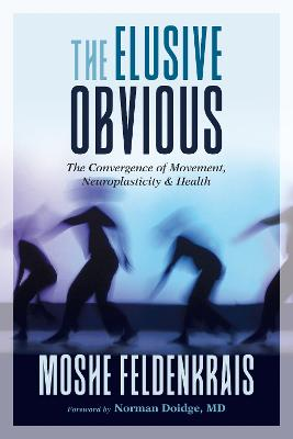 The Elusive Obvious: The Convergence of Movement, Neuroplasticity, and Health book