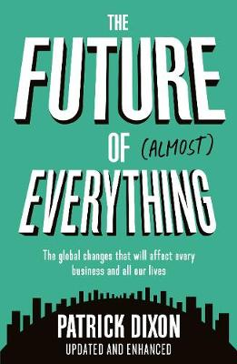 The Future of Almost Everything: How our world will change over the next 100 years by Patrick Dixon