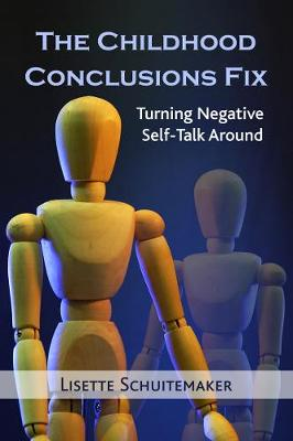 The Childhood Conclusions Fix: Turning Negative Self-Talk Around by Lisette Schuitemaker