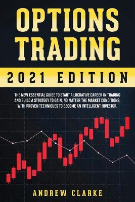 Options Trading: The New Essential Guide to Start a Lucrative Career in Trading and Build a Strategy to Gain, No Matter the Market Conditions. With Proven Techniques to Become an Intelligent Investor by Andrew Clarke