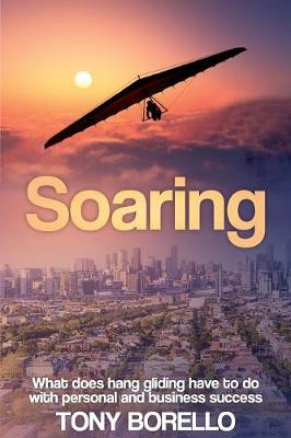 Soaring: What does hang gliding have to do with personal and business success by Tony Borello
