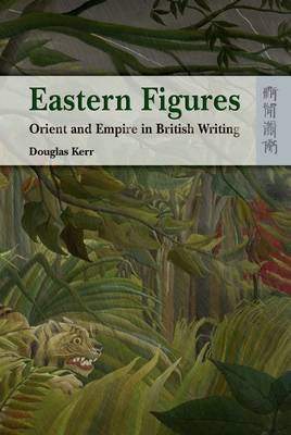 Eastern Figures - Orient and Empire in British Writing by Douglas Kerr