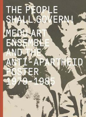 The People Shall Govern!: Medu Art Ensemble and the Anti-Apartheid Poster, 1979-1985 book
