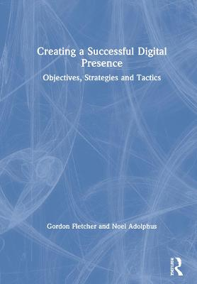 Creating a Successful Digital Presence: Objectives, Strategies and Tactics by Gordon Fletcher