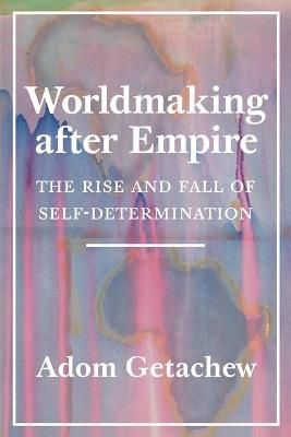 Worldmaking after Empire: The Rise and Fall of Self-Determination by Adom Getachew