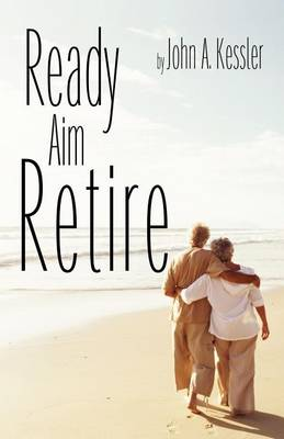 Ready Aim Retire by John A Kessler