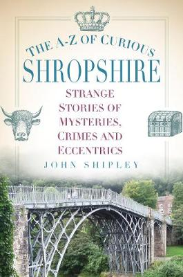 The A-Z of Curious Shropshire by John Shipley