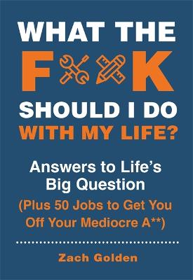 What the F*@# Should I Do with My Life?: Answers to Life's Big Question Plus 50 Jobs to Get You Off Your Mediocre A** by Zach Golden