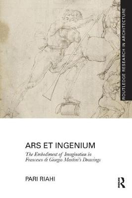 Ars et Ingenium: The Embodiment of Imagination in Francesco di Giorgio Martini's Drawings by Pari Riahi