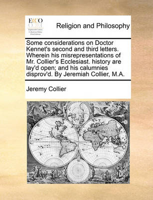 Some Considerations on Doctor Kennet's Second and Third Letters. Wherein His Misrepresentations of Mr. Collier's Ecclesiast. History Are Lay'd Open; And His Calumnies Disprov'd. by Jeremiah Collier, M.A. by Jeremy Collier