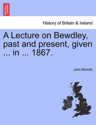A Lecture on Bewdley, Past and Present, Given ... in ... 1867. by John Nicholls